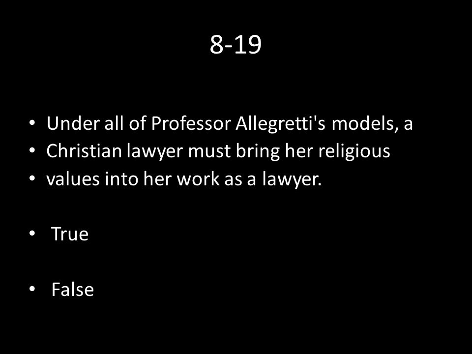 8-19 Under all of Professor Allegretti s models, a Christian lawyer must bring her religious values into her work as a lawyer.