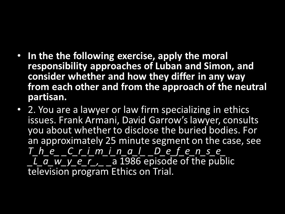 In the the following exercise, apply the moral responsibility approaches of Luban and Simon, and consider whether and how they differ in any way from each other and from the approach of the neutral partisan.