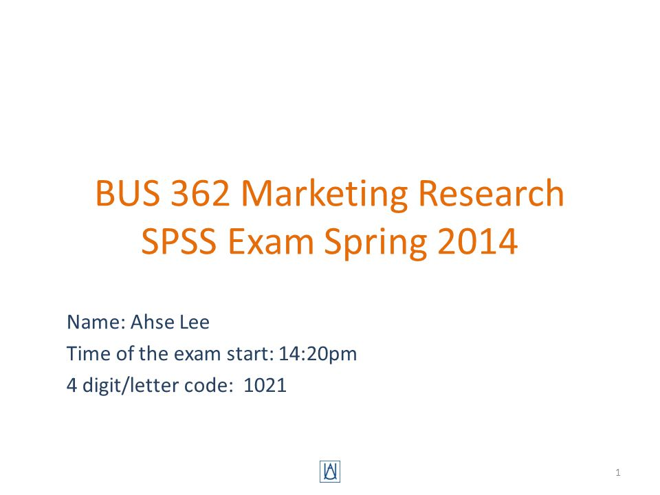 BUS 362 Marketing Research SPSS Exam Spring 2014 Name: Ahse Lee Time of the exam start: 14:20pm 4 digit/letter code: 1021 1