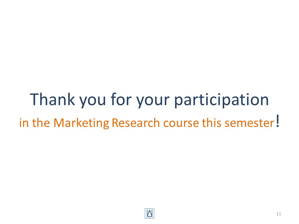 Thank you for your participation in the Marketing Research course this semester ! 11