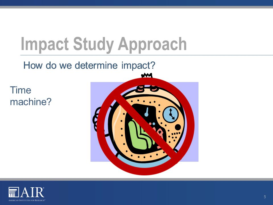 Impact Study Approach 5 How do we determine impact? Time machine?