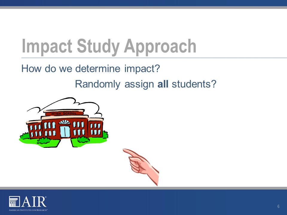 Impact Study Approach 6 How do we determine impact? Randomly assign all students?