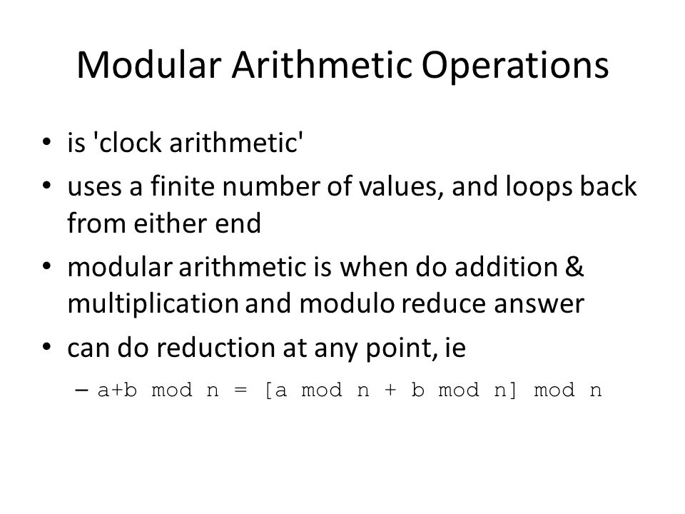 Modular Arithmetic Operations is clock arithmetic uses a finite number of values, and loops back from either end modular arithmetic is when do addition & multiplication and modulo reduce answer can do reduction at any point, ie – a+b mod n = [a mod n + b mod n] mod n
