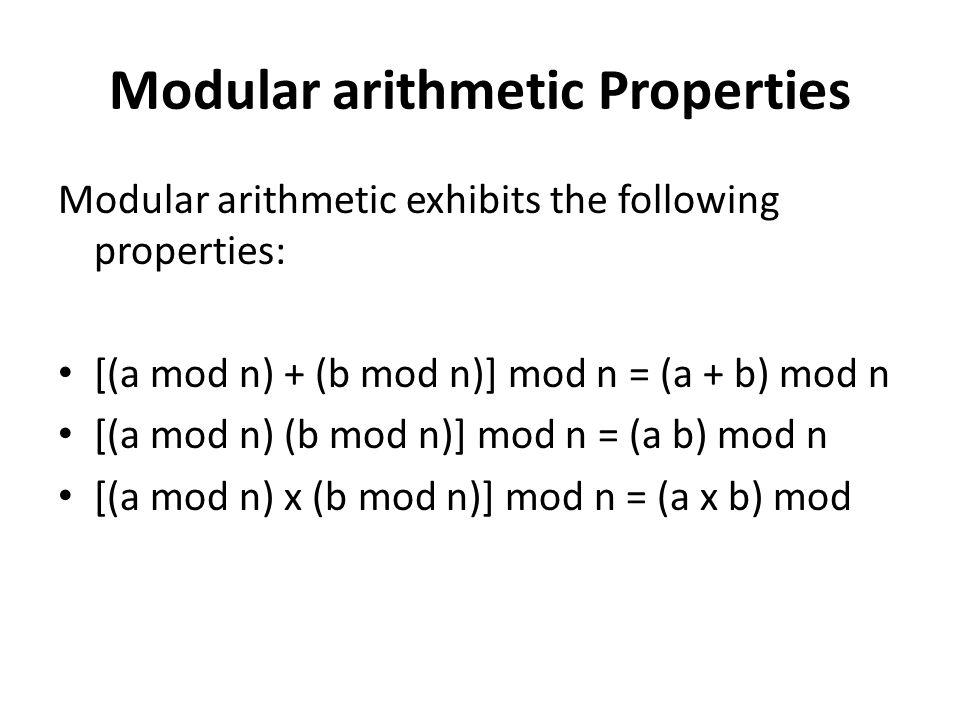 Modular arithmetic Properties Modular arithmetic exhibits the following properties: [(a mod n) + (b mod n)] mod n = (a + b) mod n [(a mod n) (b mod n)