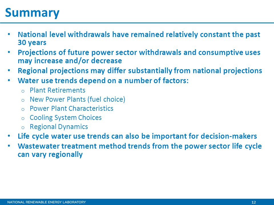 12 Summary National level withdrawals have remained relatively constant the past 30 years Projections of future power sector withdrawals and consumptive uses may increase and/or decrease Regional projections may differ substantially from national projections Water use trends depend on a number of factors: o Plant Retirements o New Power Plants (fuel choice) o Power Plant Characteristics o Cooling System Choices o Regional Dynamics Life cycle water use trends can also be important for decision-makers Wastewater treatment method trends from the power sector life cycle can vary regionally