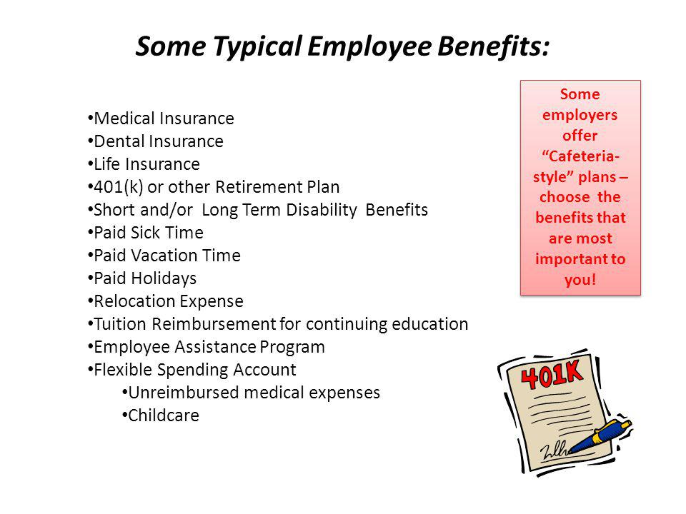 Some Typical Employee Benefits: Medical Insurance Dental Insurance Life Insurance 401(k) or other Retirement Plan Short and/or Long Term Disability Be