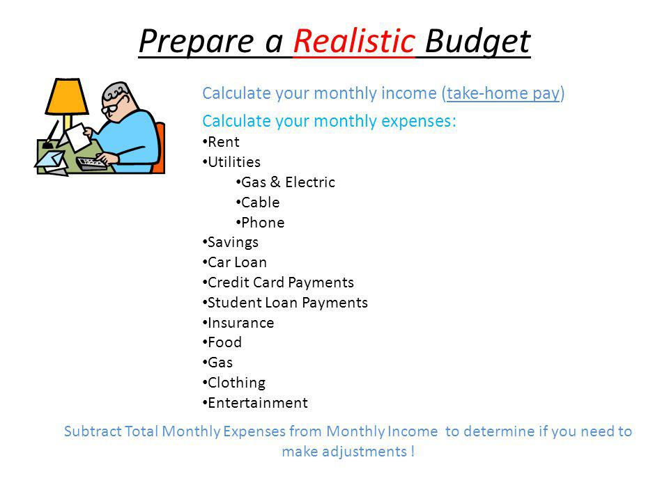 Prepare a Realistic Budget Calculate your monthly expenses: Rent Utilities Gas & Electric Cable Phone Savings Car Loan Credit Card Payments Student Lo