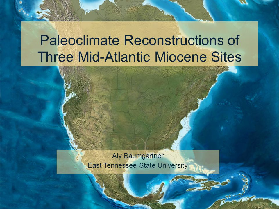 Paleoclimate Reconstructions of Three Mid-Atlantic Miocene Sites Aly Baumgartner East Tennessee State University