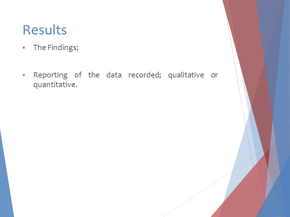 Results  The Findings;  Reporting of the data recorded; qualitative or quantitative.