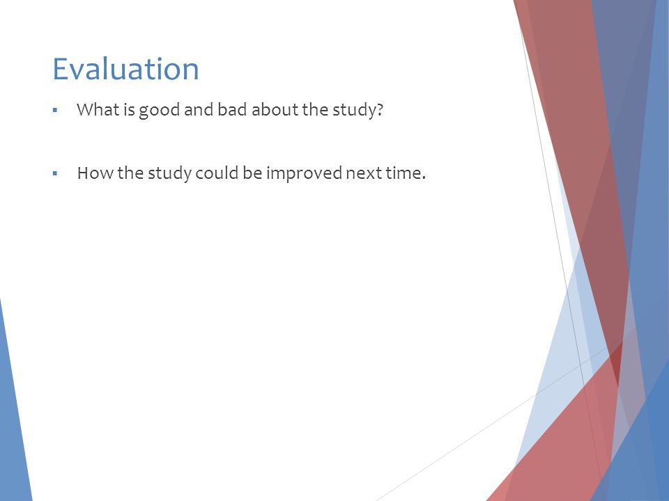 Evaluation  What is good and bad about the study  How the study could be improved next time.