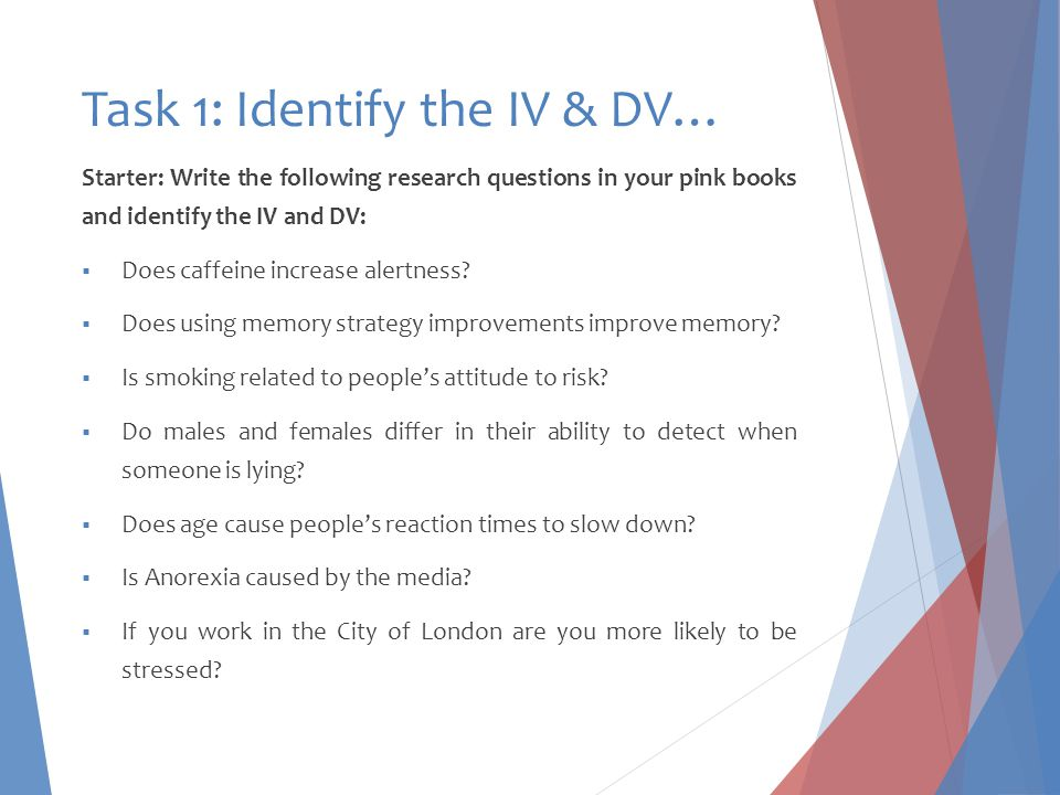 Task 1: Identify the IV & DV… Starter: Write the following research questions in your pink books and identify the IV and DV:  Does caffeine increase alertness.
