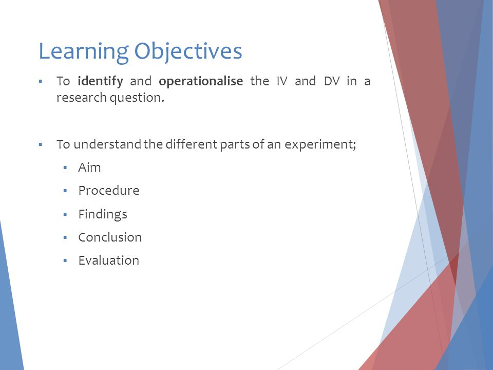 Learning Objectives  To identify and operationalise the IV and DV in a research question.