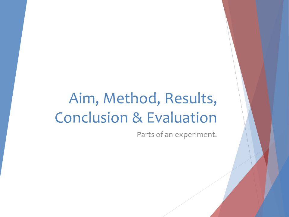 Aim, Method, Results, Conclusion & Evaluation Parts of an experiment.