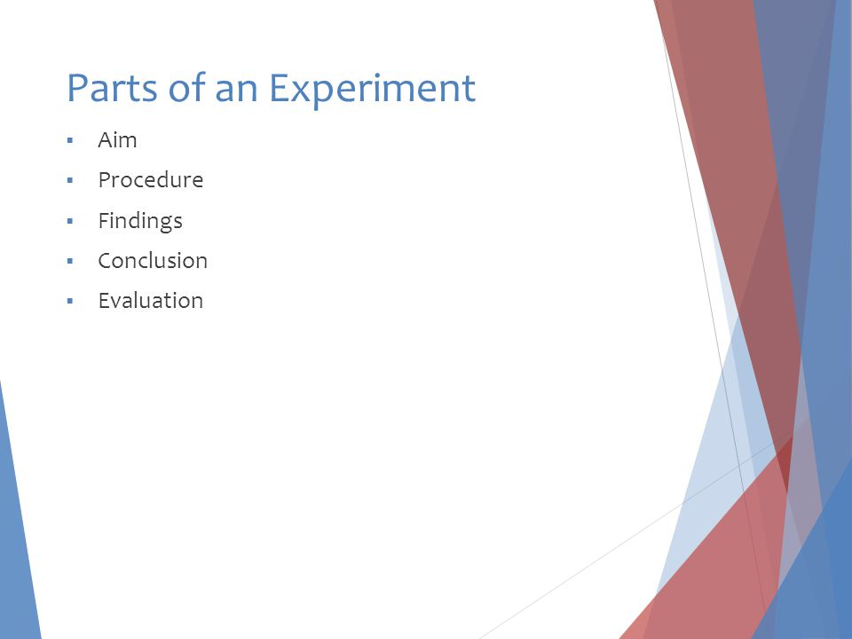 Parts of an Experiment  Aim  Procedure  Findings  Conclusion  Evaluation