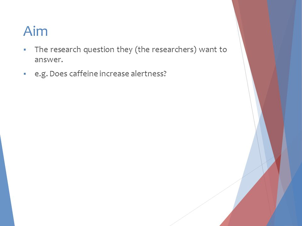 Aim  The research question they (the researchers) want to answer.