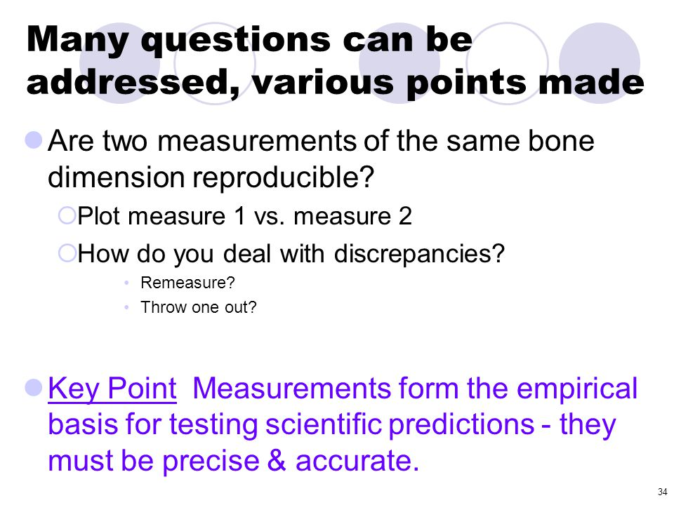 34 Many questions can be addressed, various points made Are two measurements of the same bone dimension reproducible?  Plot measure 1 vs. measure 2 