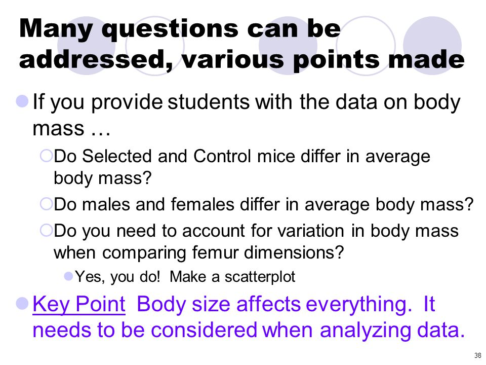 38 Many questions can be addressed, various points made If you provide students with the data on body mass …  Do Selected and Control mice differ in
