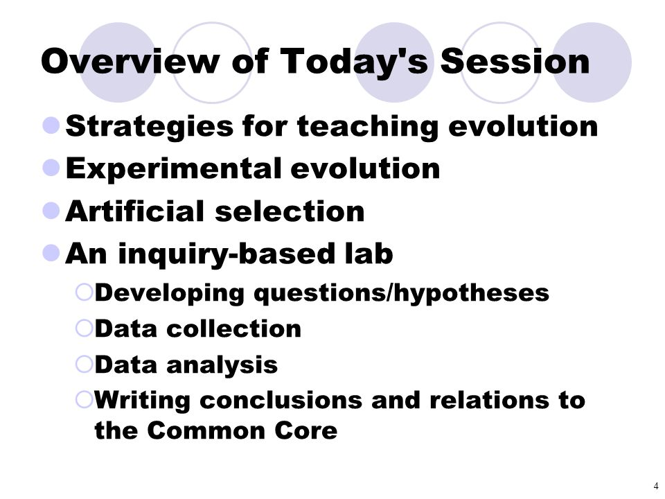 4 Overview of Today's Session Strategies for teaching evolution Experimental evolution Artificial selection An inquiry-based lab  Developing question