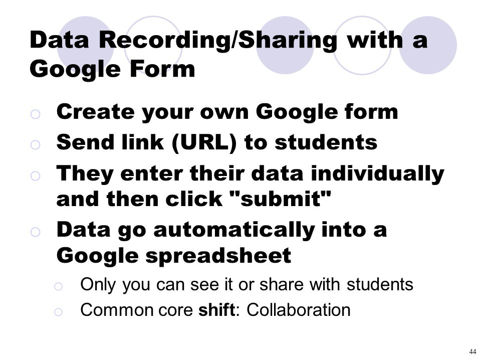 44 o Create your own Google form o Send link (URL) to students o They enter their data individually and then click