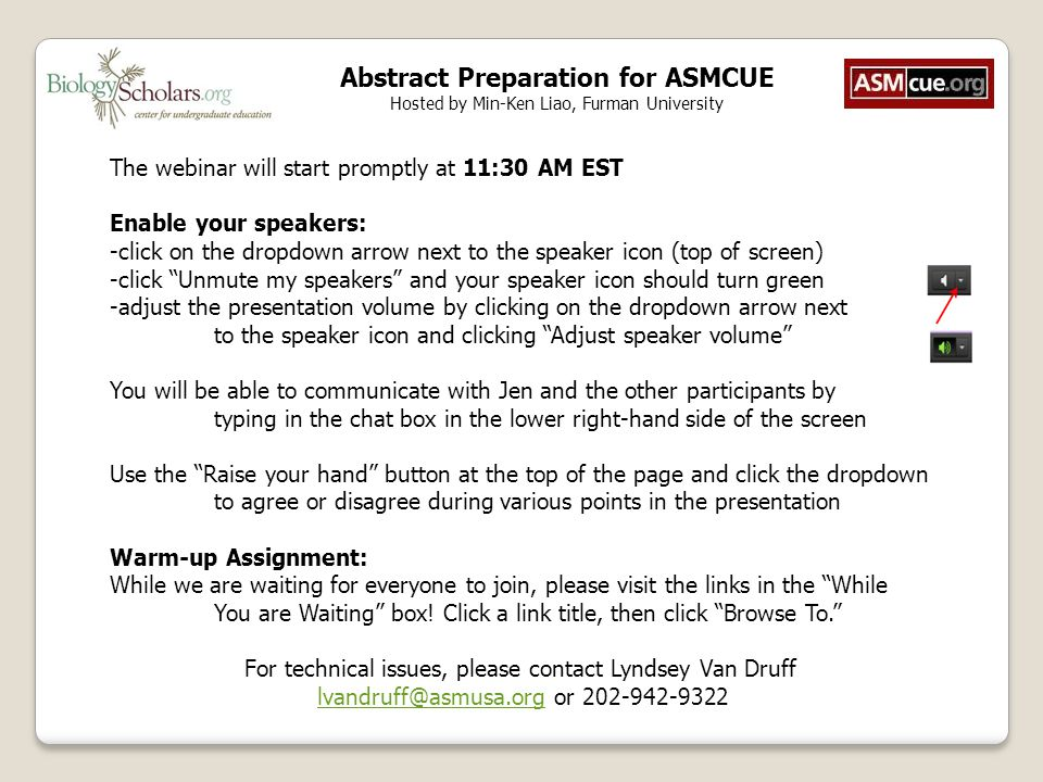 Abstract Preparation for ASMCUE Hosted by Min-Ken Liao, Furman University The webinar will start promptly at 11:30 AM EST Enable your speakers: -click on the dropdown arrow next to the speaker icon (top of screen) -click Unmute my speakers and your speaker icon should turn green -adjust the presentation volume by clicking on the dropdown arrow next to the speaker icon and clicking Adjust speaker volume You will be able to communicate with Jen and the other participants by typing in the chat box in the lower right-hand side of the screen Use the Raise your hand button at the top of the page and click the dropdown to agree or disagree during various points in the presentation Warm-up Assignment: While we are waiting for everyone to join, please visit the links in the While You are Waiting box.