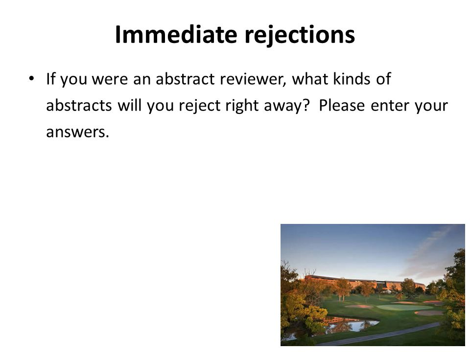 Immediate rejections If you were an abstract reviewer, what kinds of abstracts will you reject right away? Please enter your answers.