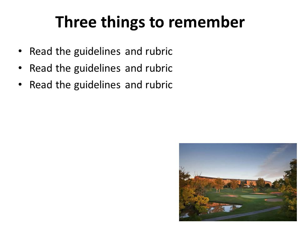 Three things to remember Read the guidelines and rubric