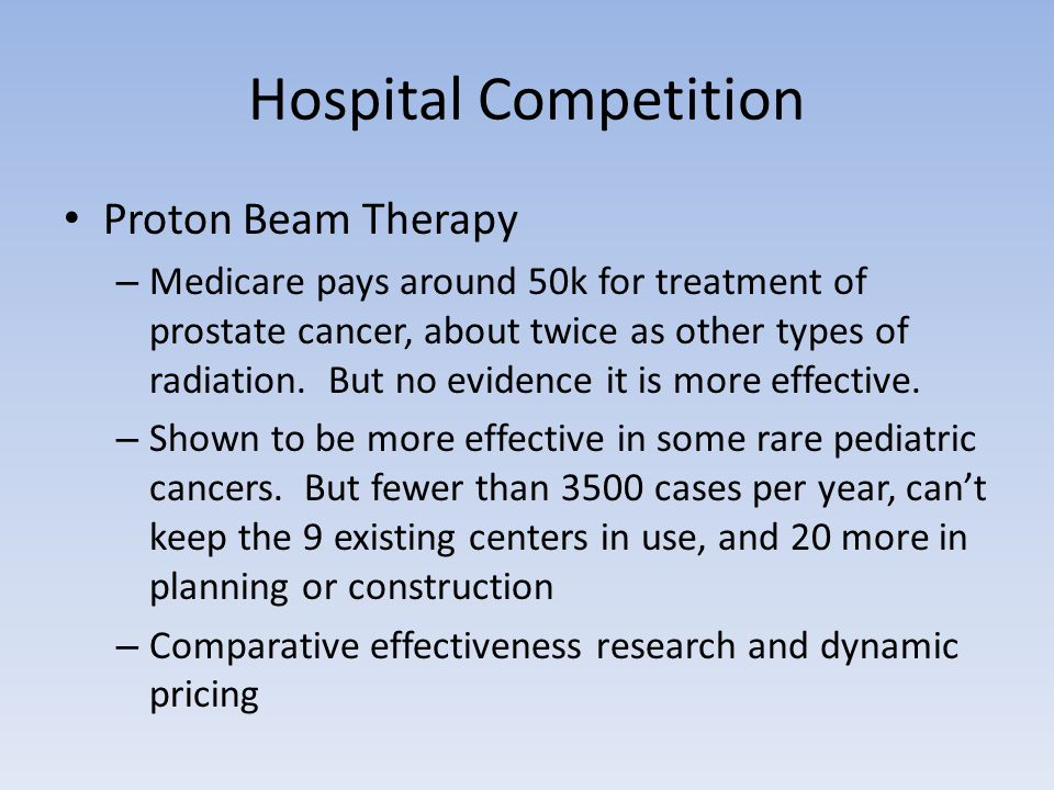 Hospital Competition Proton Beam Therapy – Medicare pays around 50k for treatment of prostate cancer, about twice as other types of radiation.