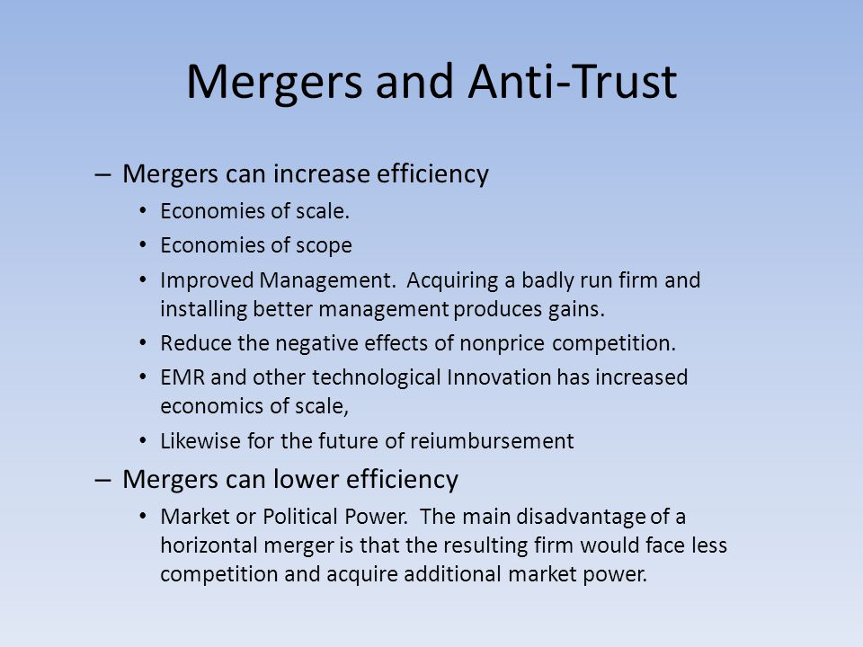 Mergers and Anti-Trust – Mergers can increase efficiency Economies of scale.