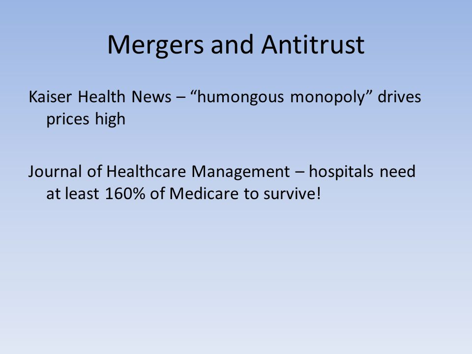 Mergers and Antitrust Kaiser Health News – humongous monopoly drives prices high Journal of Healthcare Management – hospitals need at least 160% of Medicare to survive!