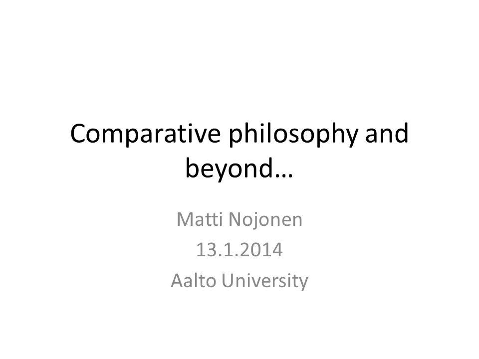 Comparative philosophy and beyond… Matti Nojonen 13.1.2014 Aalto University
