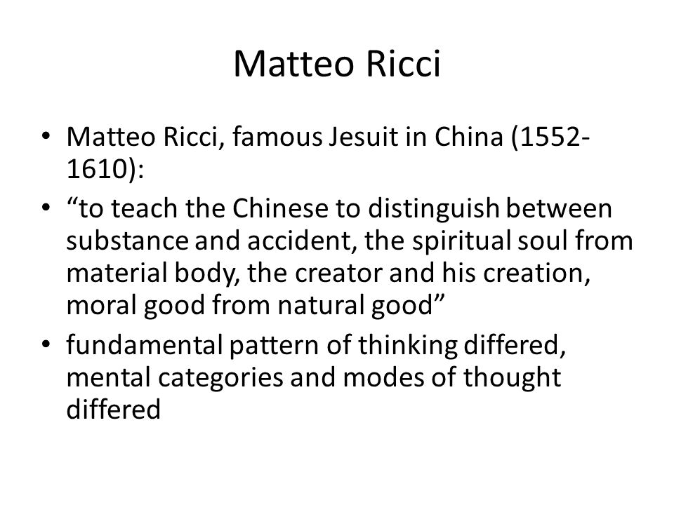 Matteo Ricci Matteo Ricci, famous Jesuit in China (1552- 1610): to teach the Chinese to distinguish between substance and accident, the spiritual soul from material body, the creator and his creation, moral good from natural good fundamental pattern of thinking differed, mental categories and modes of thought differed