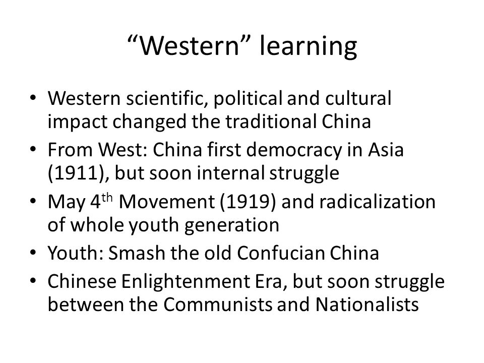 Western learning Western scientific, political and cultural impact changed the traditional China From West: China first democracy in Asia (1911), but soon internal struggle May 4 th Movement (1919) and radicalization of whole youth generation Youth: Smash the old Confucian China Chinese Enlightenment Era, but soon struggle between the Communists and Nationalists