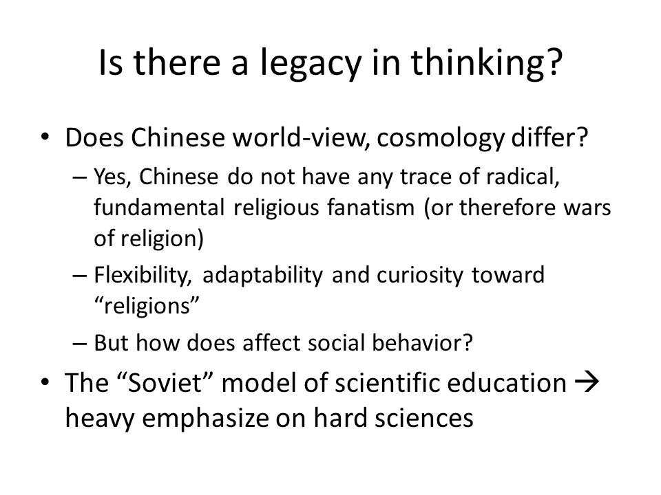 Is there a legacy in thinking. Does Chinese world-view, cosmology differ.
