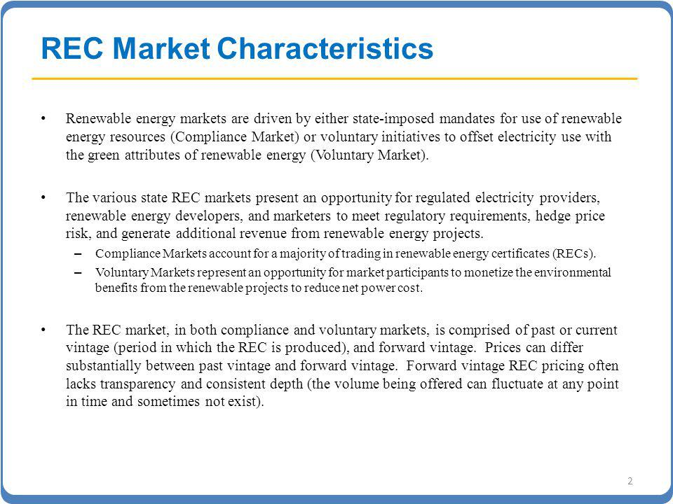 REC Market Characteristics Renewable energy markets are driven by either state-imposed mandates for use of renewable energy resources (Compliance Market) or voluntary initiatives to offset electricity use with the green attributes of renewable energy (Voluntary Market).
