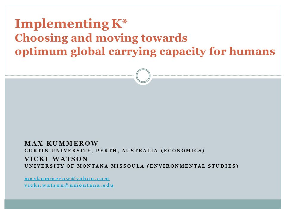 MAX KUMMEROW CURTIN UNIVERSITY, PERTH, AUSTRALIA (ECONOMICS) VICKI WATSON UNIVERSITY OF MONTANA MISSOULA (ENVIRONMENTAL STUDIES) maxkummerow@yahoo.com vicki.watson@umontana.edu Implementing K* Choosing and moving towards optimum global carrying capacity for humans