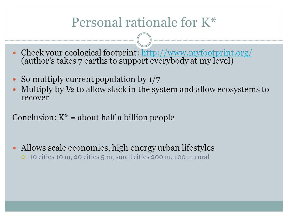 Personal rationale for K* Check your ecological footprint: http://www.myfootprint.org/ (author's takes 7 earths to support everybody at my level)http: