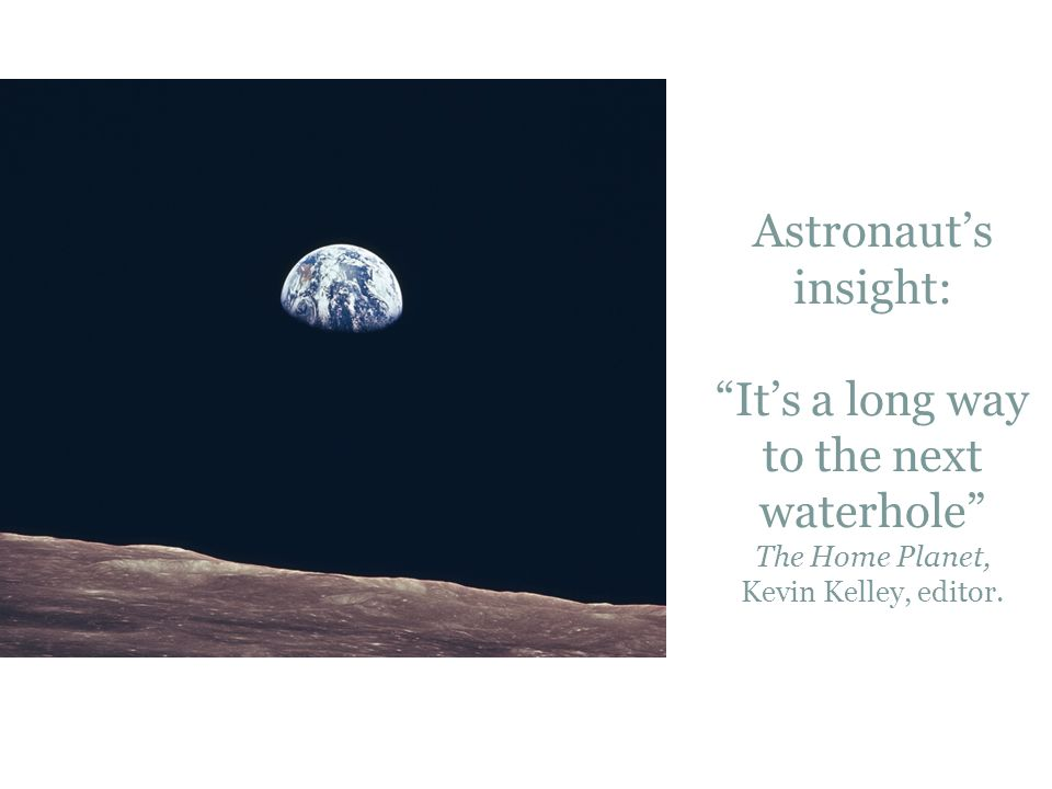 "Astronaut's insight: ""It's a long way to the next waterhole"" The Home Planet, Kevin Kelley, editor."