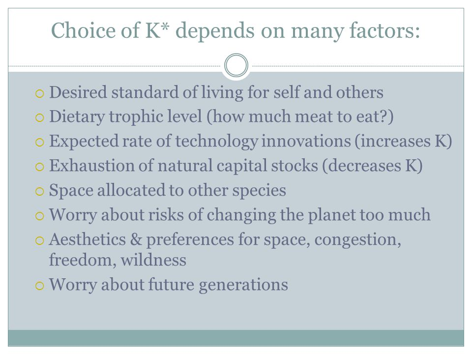 Choice of K* depends on many factors:  Desired standard of living for self and others  Dietary trophic level (how much meat to eat?)  Expected rate