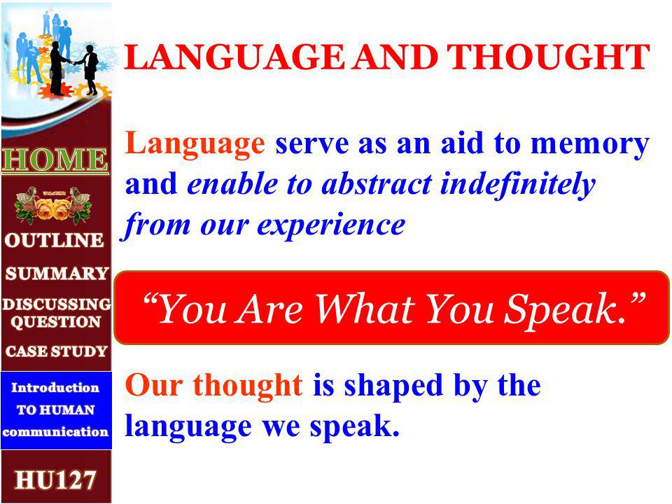 Language serve as an aid to memory and enable to abstract indefinitely from our experience Our thought is shaped by the language we speak.