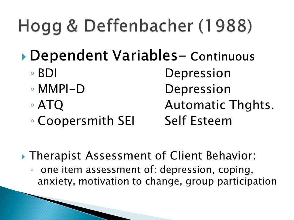  Dependent Variables- Continuous ◦ BDI Depression ◦ MMPI-D Depression ◦ ATQ Automatic Thghts.