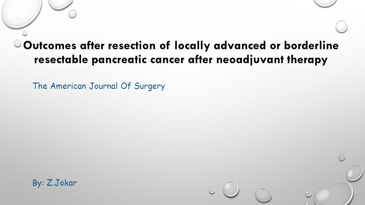 Outcomes after resection of locally advanced or borderline resectable pancreatic cancer after neoadjuvant therapy The American Journal Of Surgery By: Z.Jokar