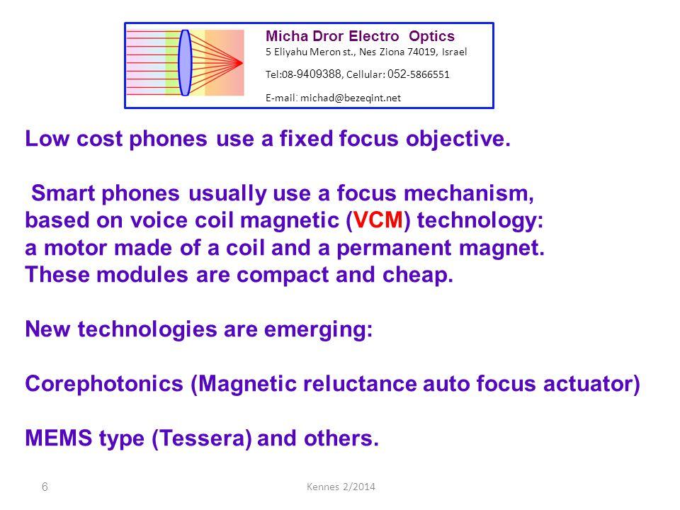27Kennes 2/2014 Micha Dror Electro Optics 5 Eliyahu Meron st., Nes Ziona 74019, Israel Tel:08- 9409388, Cellular: 052 -5866551 E-mail : michad@bezeqint.net Applicable patents: US 7079330 B2 - 4 lens design US 8305699 B2 - Wafer level design