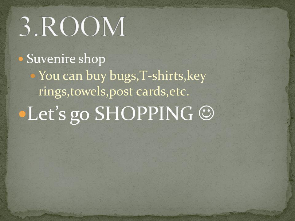 Suvenire shop You can buy bugs,T-shirts,key rings,towels,post cards,etc. Let's go SHOPPING