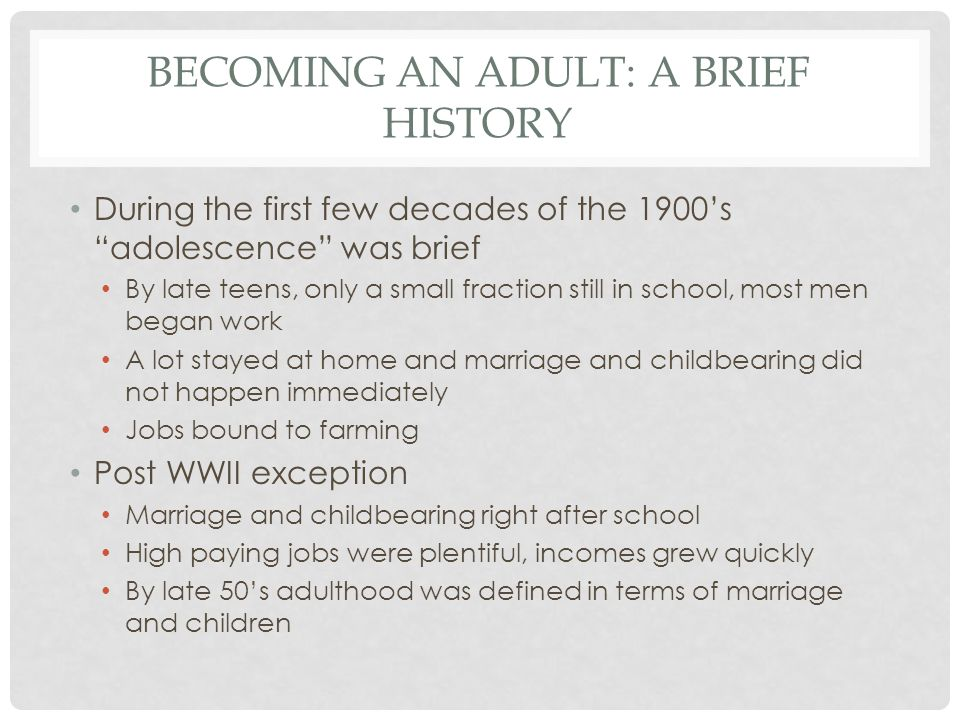 BECOMING AN ADULT: A BRIEF HISTORY During the first few decades of the 1900's adolescence was brief By late teens, only a small fraction still in school, most men began work A lot stayed at home and marriage and childbearing did not happen immediately Jobs bound to farming Post WWII exception Marriage and childbearing right after school High paying jobs were plentiful, incomes grew quickly By late 50's adulthood was defined in terms of marriage and children