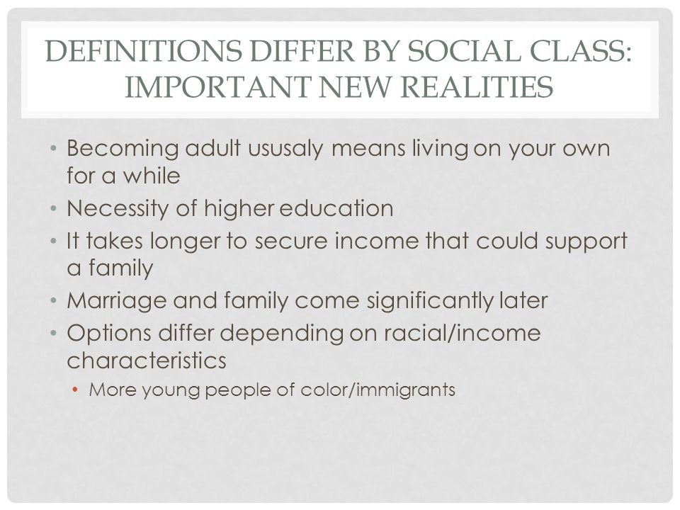 DEFINITIONS DIFFER BY SOCIAL CLASS: IMPORTANT NEW REALITIES Becoming adult ususaly means living on your own for a while Necessity of higher education It takes longer to secure income that could support a family Marriage and family come significantly later Options differ depending on racial/income characteristics More young people of color/immigrants
