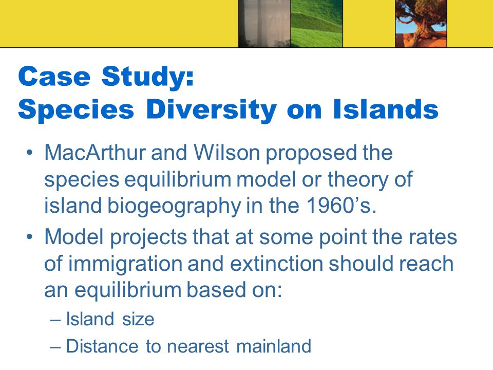 Case Study: Species Diversity on Islands MacArthur and Wilson proposed the species equilibrium model or theory of island biogeography in the 1960's.
