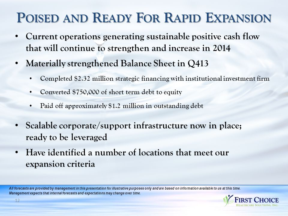 12 P OISED AND R EADY F OR R APID E XPANSION Current operations generating sustainable positive cash flow that will continue to strengthen and increase in 2014 Materially strengthened Balance Sheet in Q413 Completed $2.32 million strategic financing with institutional investment firm Converted $750,000 of short term debt to equity Paid off approximately $1.2 million in outstanding debt Scalable corporate/support infrastructure now in place; ready to be leveraged Have identified a number of locations that meet our expansion criteria All forecasts are provided by management in this presentation for illustrative purposes only and are based on information available to us at this time.