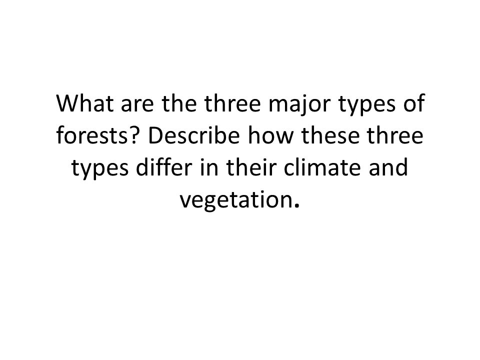 What are the three major types of forests? Describe how these three types differ in their climate and vegetation.