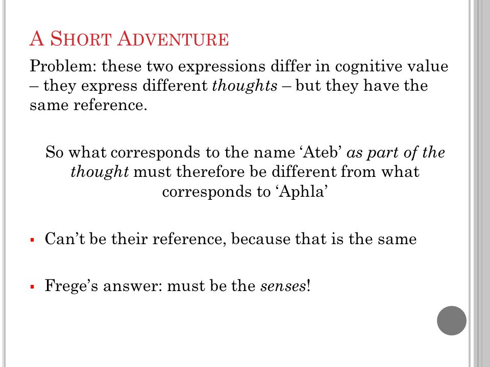 A S HORT A DVENTURE Problem: these two expressions differ in cognitive value – they express different thoughts – but they have the same reference. So