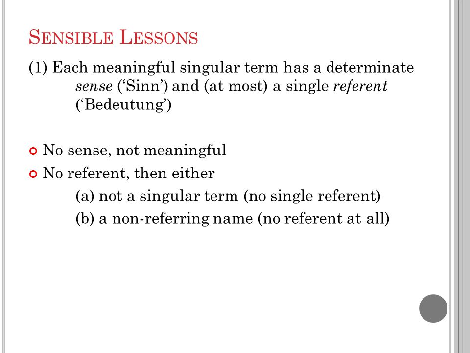 S ENSIBLE L ESSONS (1) Each meaningful singular term has a determinate sense ('Sinn') and (at most) a single referent ('Bedeutung') No sense, not mean